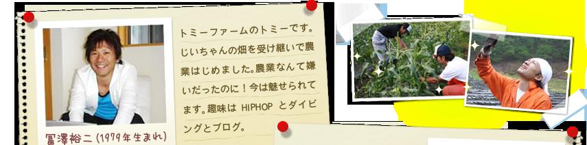 冨澤裕二(1979年生まれ):トミーファームのトミーです。じいちゃんの畑を受け継いで農業はじめました。農業なんて嫌いだったのに!今は魅せられてます。趣味はHIPHOPとダイビングとブログ。